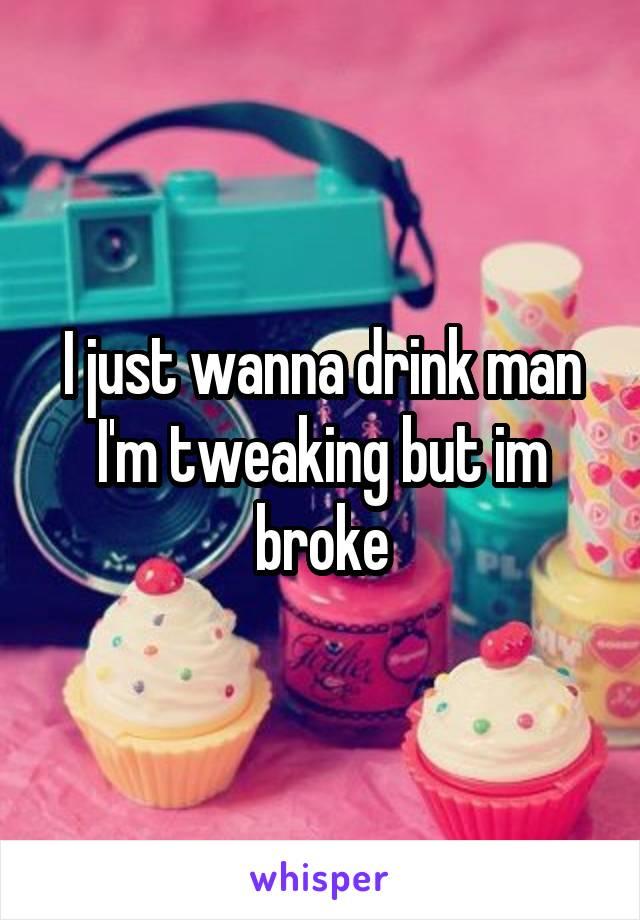 I just wanna drink man I'm tweaking but im broke
