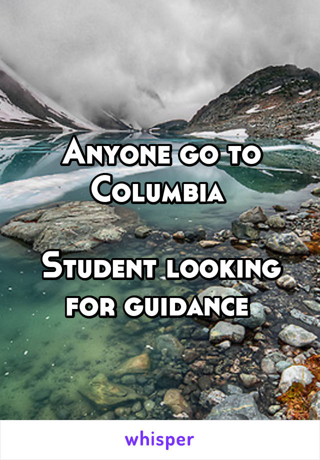Anyone go to Columbia   Student looking for guidance
