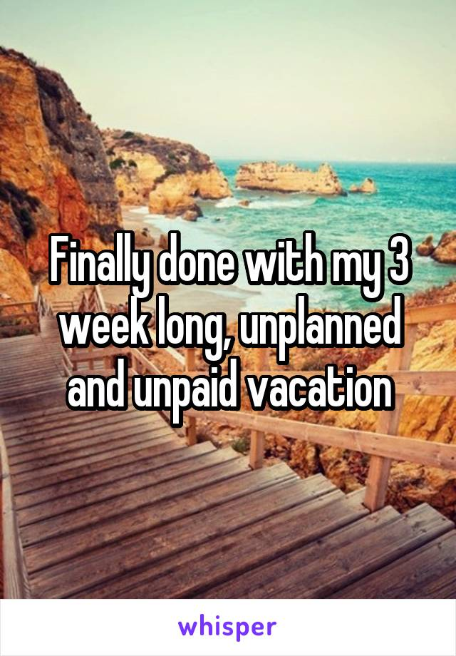 Finally done with my 3 week long, unplanned and unpaid vacation