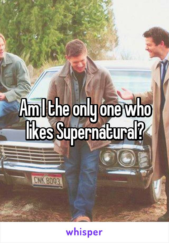 Am I the only one who likes Supernatural?