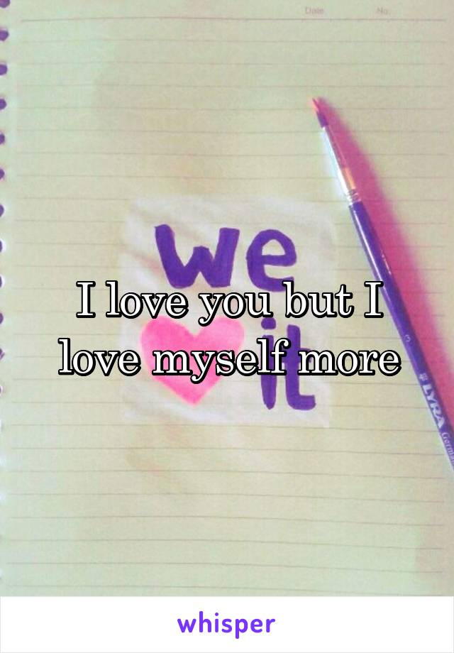 I love you but I love myself more