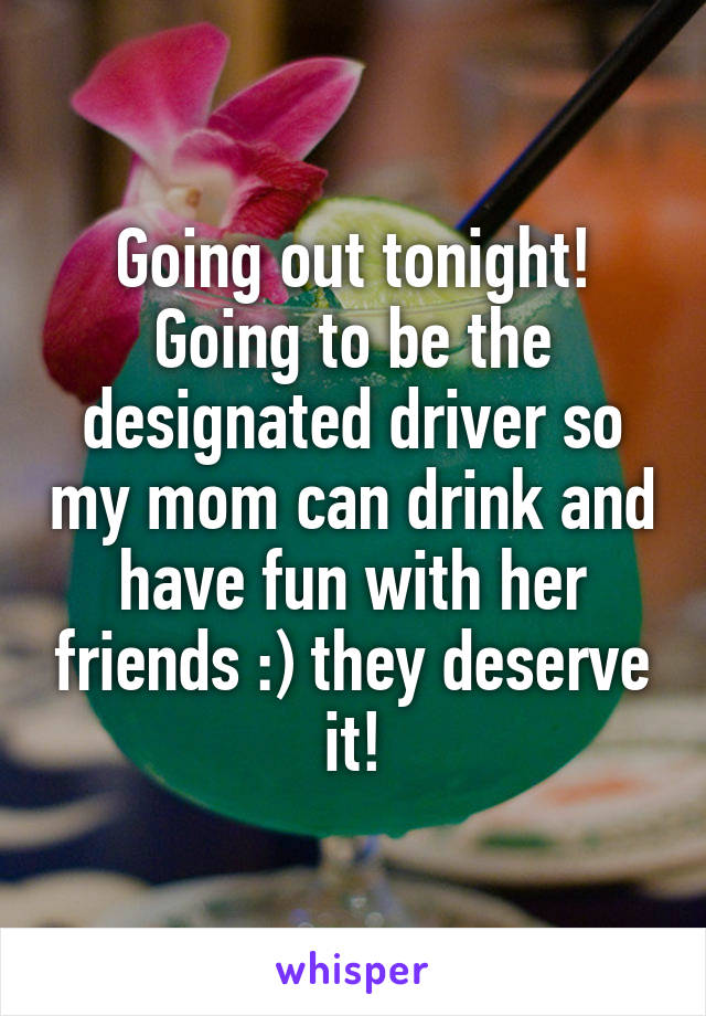 Going out tonight! Going to be the designated driver so my mom can drink and have fun with her friends :) they deserve it!