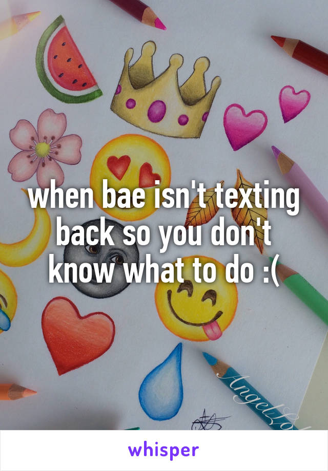 when bae isn't texting back so you don't know what to do :(