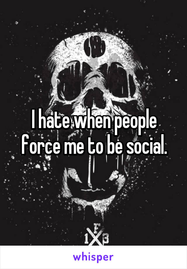 I hate when people force me to be social.