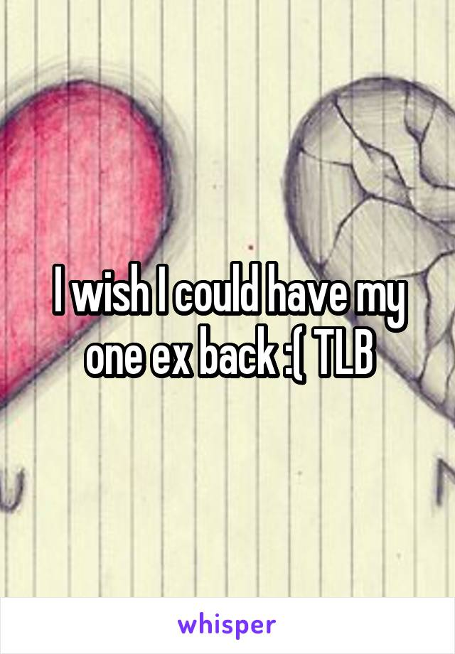 I wish I could have my one ex back :( TLB