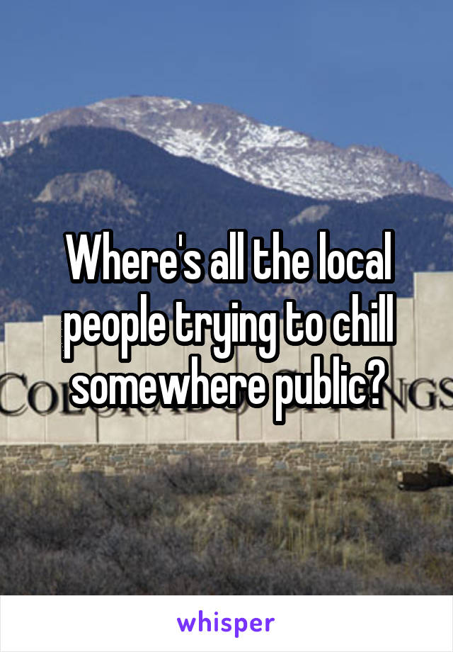 Where's all the local people trying to chill somewhere public?