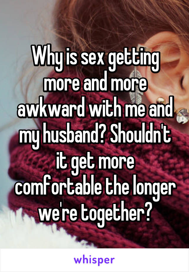 Why is sex getting more and more awkward with me and my husband? Shouldn't it get more comfortable the longer we're together?