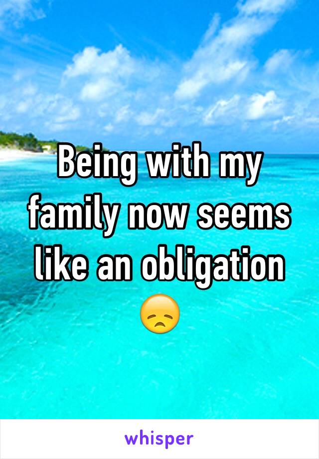 Being with my family now seems like an obligation 😞