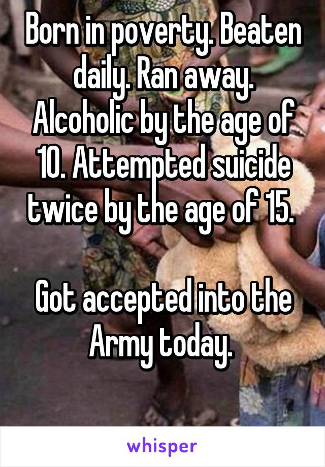 Born in poverty. Beaten daily. Ran away. Alcoholic by the age of 10. Attempted suicide twice by the age of 15.   Got accepted into the Army today.