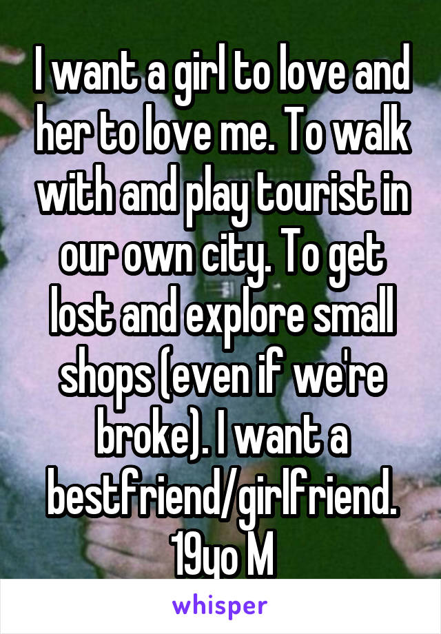 I want a girl to love and her to love me. To walk with and play tourist in our own city. To get lost and explore small shops (even if we're broke). I want a bestfriend/girlfriend. 19yo M