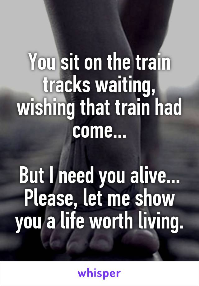 You sit on the train tracks waiting, wishing that train had come...  But I need you alive... Please, let me show you a life worth living.