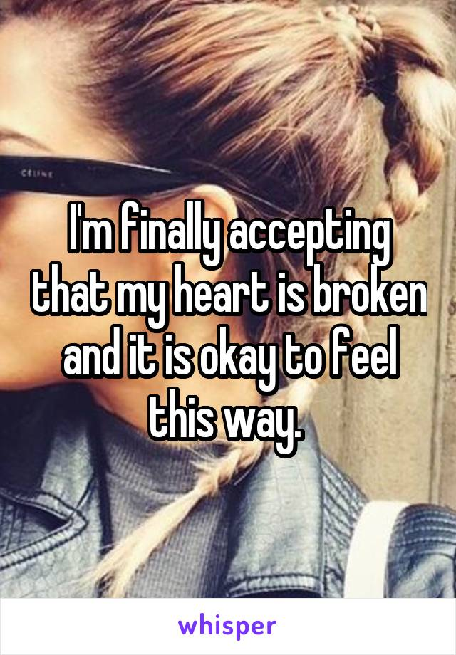 I'm finally accepting that my heart is broken and it is okay to feel this way.