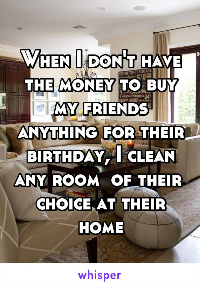 When I don't have the money to buy my friends anything for their birthday, I clean any room  of their  choice at their home