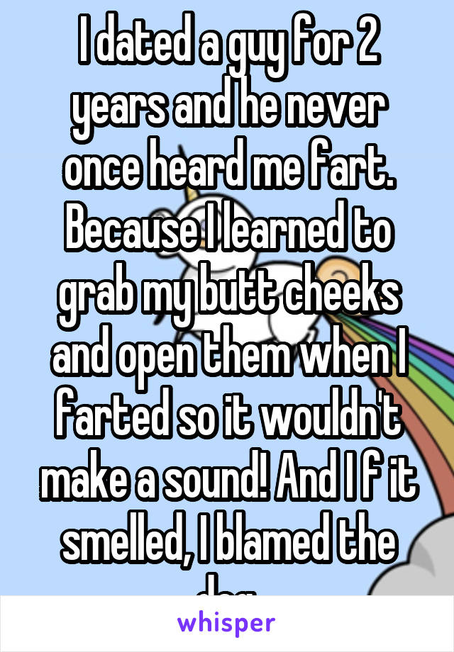 I dated a guy for 2 years and he never once heard me fart. Because I learned to grab my butt cheeks and open them when I farted so it wouldn't make a sound! And I f it smelled, I blamed the dog.