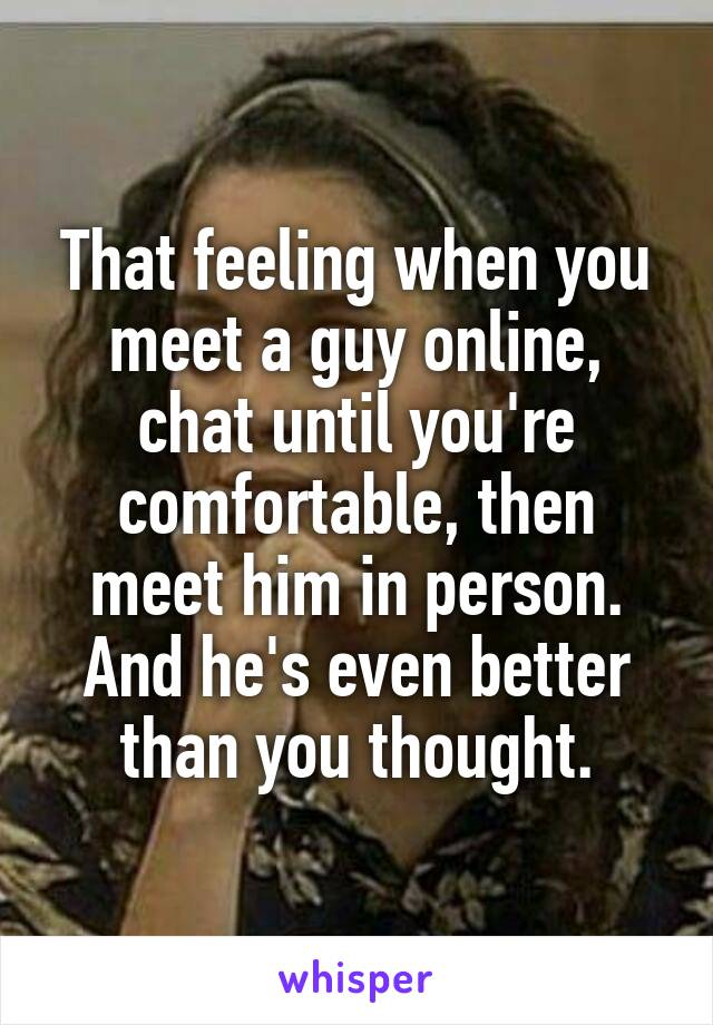 That feeling when you meet a guy online, chat until you're comfortable, then meet him in person. And he's even better than you thought.