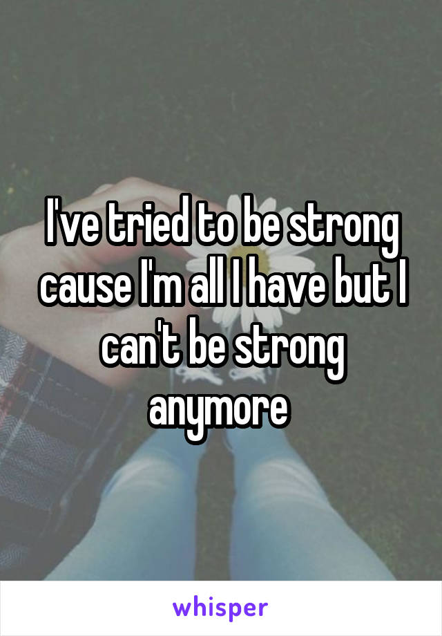 I've tried to be strong cause I'm all I have but I can't be strong anymore