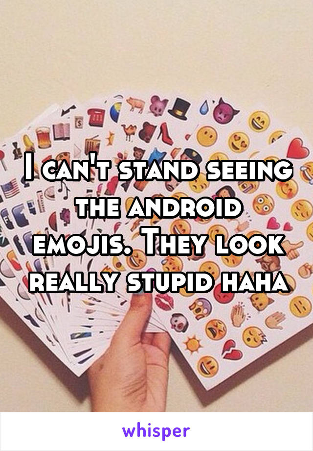 I can't stand seeing the android emojis. They look really stupid haha