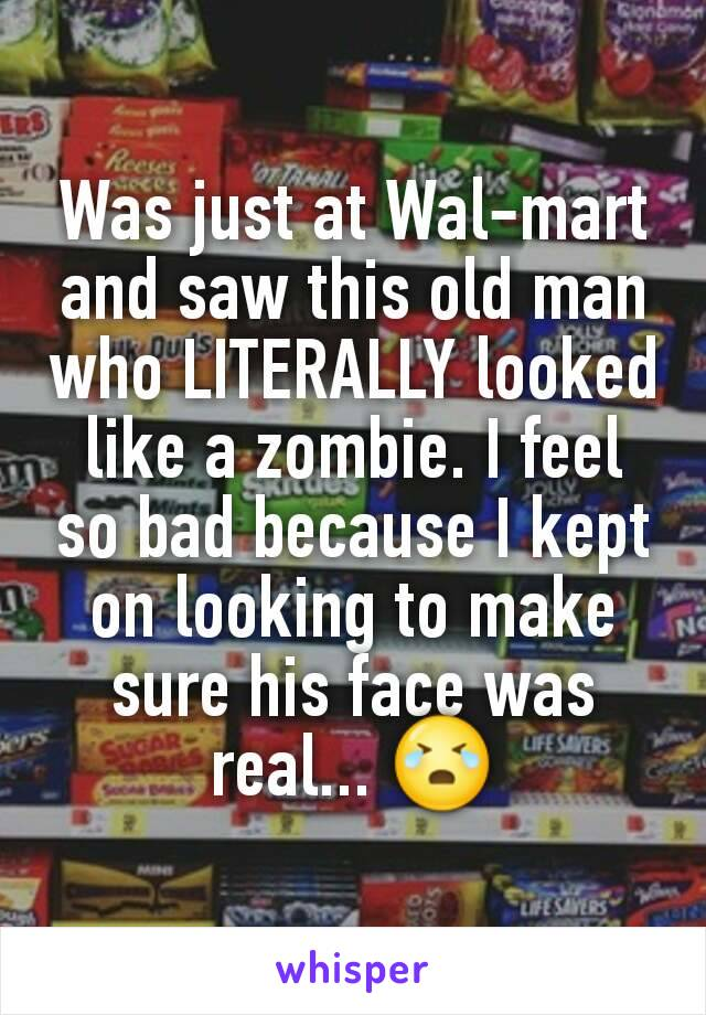 Was just at Wal-mart and saw this old man who LITERALLY looked like a zombie. I feel so bad because I kept on looking to make sure his face was real... 😭
