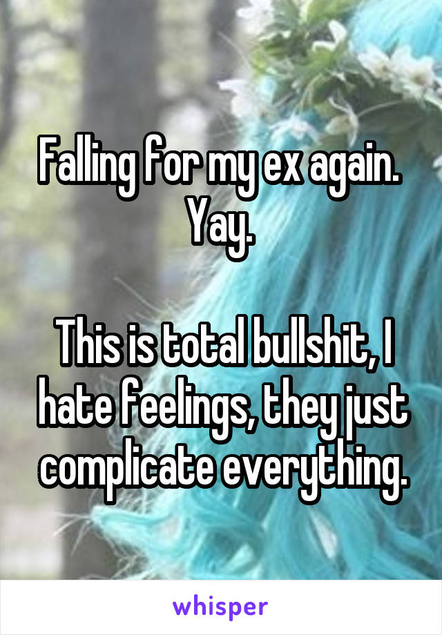 Falling for my ex again.  Yay.   This is total bullshit, I hate feelings, they just complicate everything.