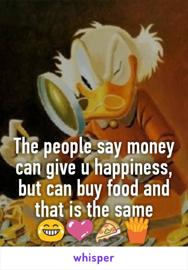 The people say money can give u happiness, but can buy food and that is the same 😂💜🍕🍟