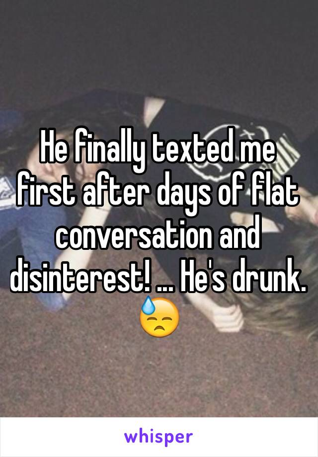He finally texted me first after days of flat conversation and disinterest! ... He's drunk. 😓
