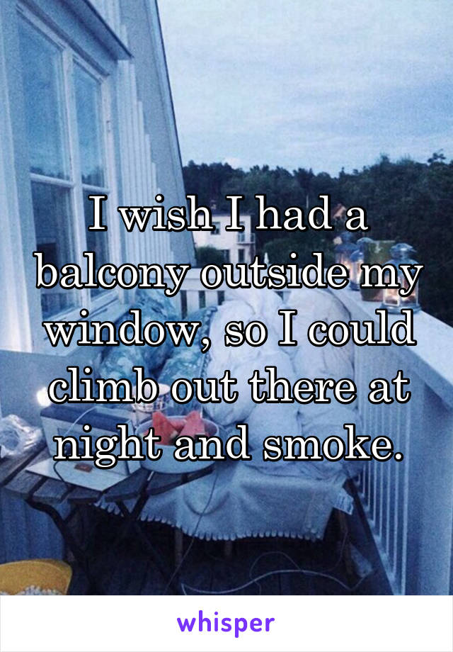 I wish I had a balcony outside my window, so I could climb out there at night and smoke.