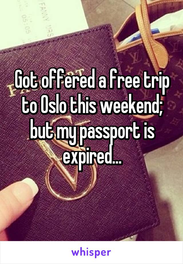 Got offered a free trip to Oslo this weekend; but my passport is expired...