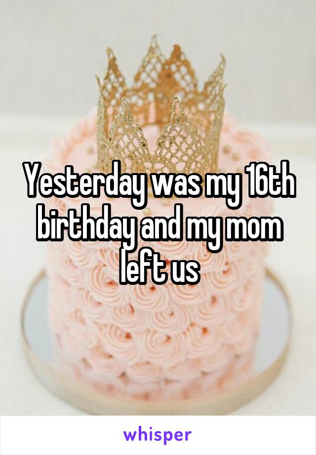 Yesterday was my 16th birthday and my mom left us