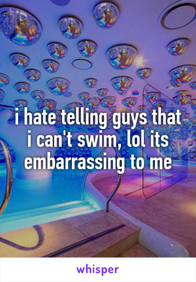 i hate telling guys that i can't swim, lol its embarrassing to me