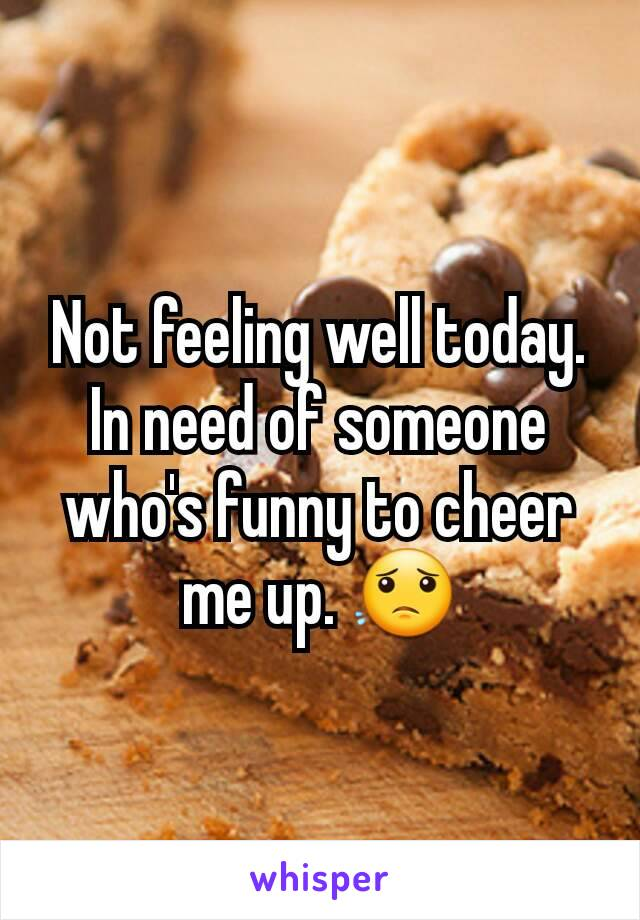 Not feeling well today. In need of someone who's funny to cheer me up. 😟