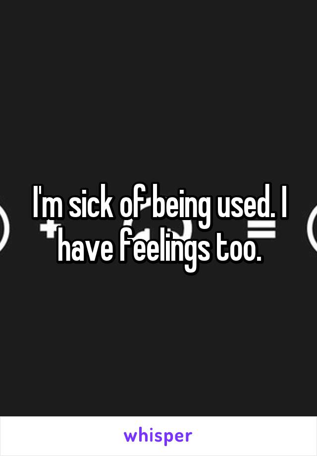 I'm sick of being used. I have feelings too.