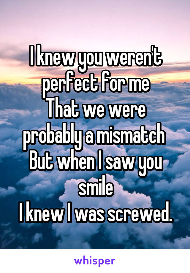 I knew you weren't perfect for me That we were probably a mismatch  But when I saw you smile I knew I was screwed.