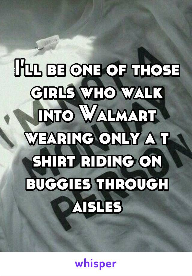 I'll be one of those girls who walk into Walmart wearing only a t shirt riding on buggies through aisles