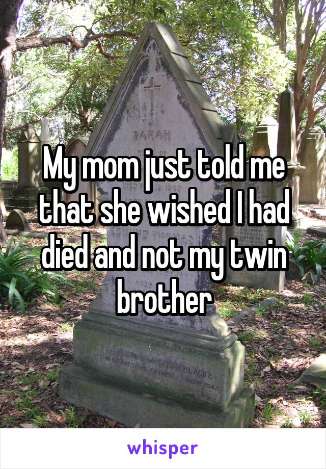 My mom just told me that she wished I had died and not my twin brother