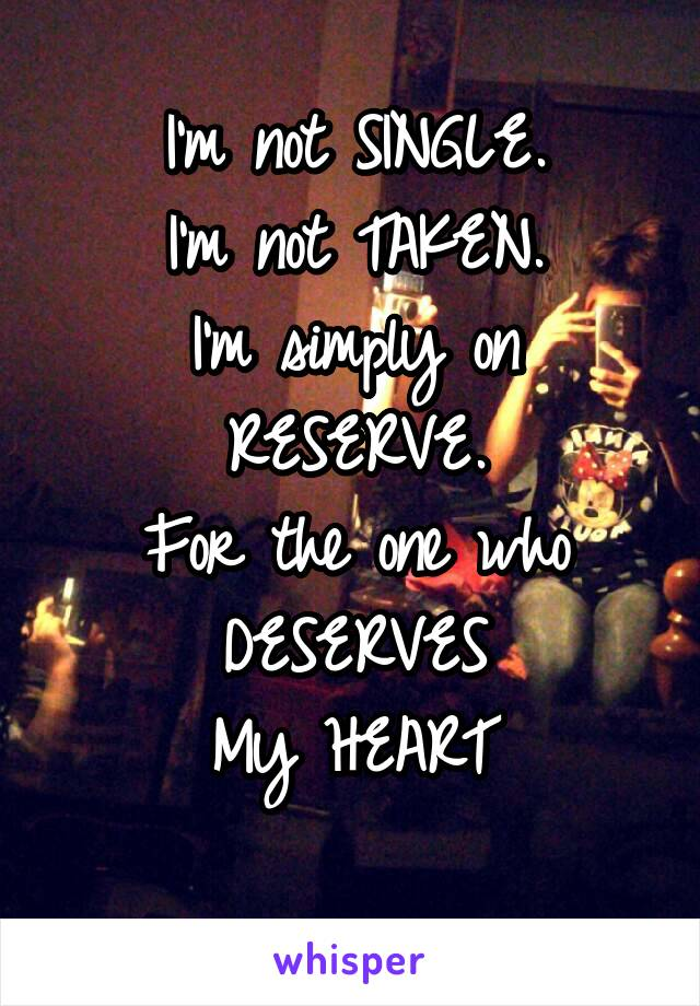 I'm not SINGLE. I'm not TAKEN. I'm simply on RESERVE. For the one who DESERVES My HEART
