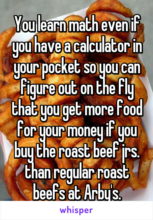 You learn math even if you have a calculator in your pocket so you can figure out on the fly that you get more food for your money if you buy the roast beef jrs. than regular roast beefs at Arby's.