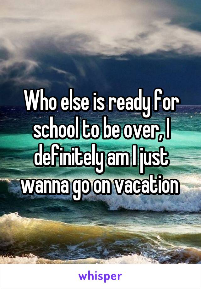 Who else is ready for school to be over, I definitely am I just wanna go on vacation