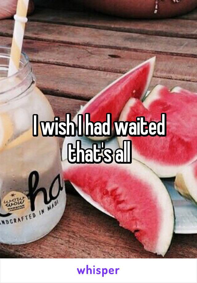 I wish I had waited that's all