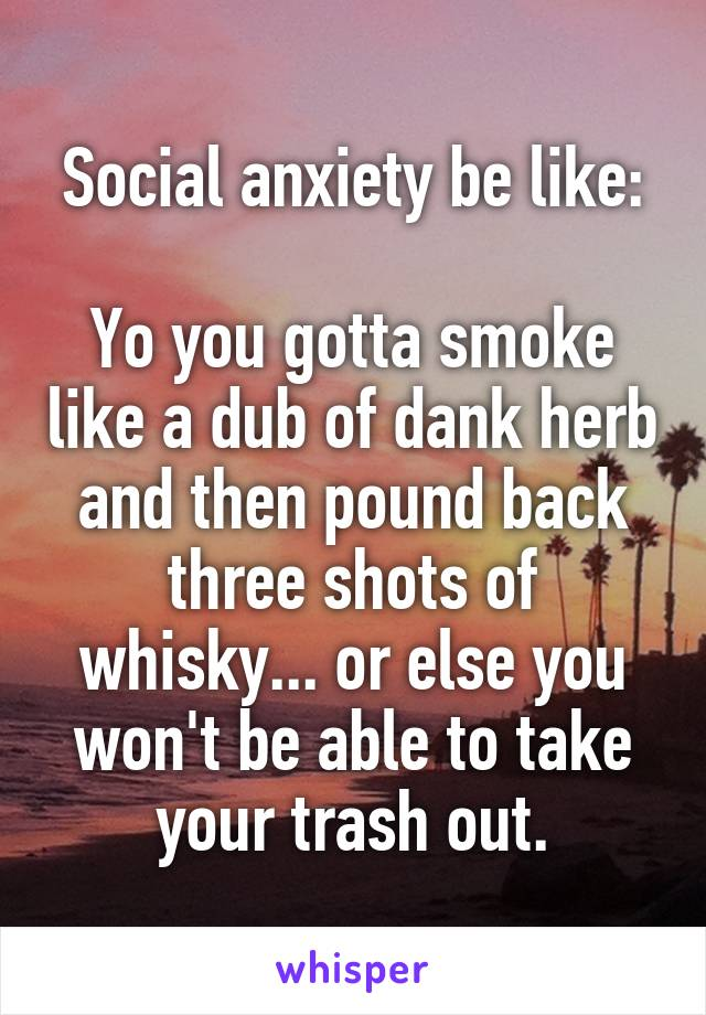 Social anxiety be like:  Yo you gotta smoke like a dub of dank herb and then pound back three shots of whisky... or else you won't be able to take your trash out.