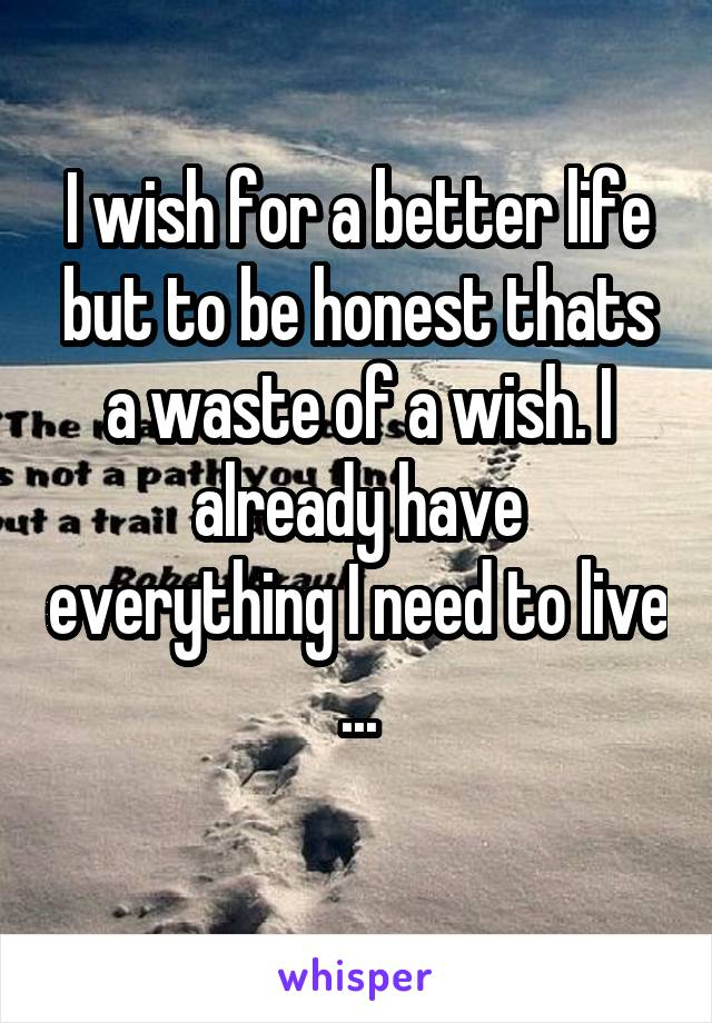 I wish for a better life but to be honest thats a waste of a wish. I already have everything I need to live ...