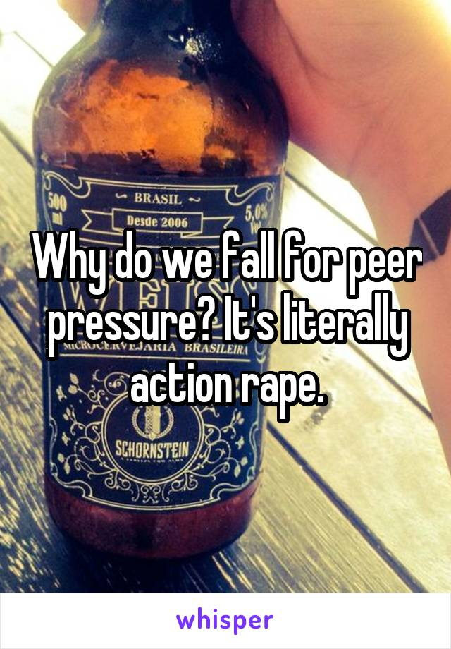 Why do we fall for peer pressure? It's literally action rape.