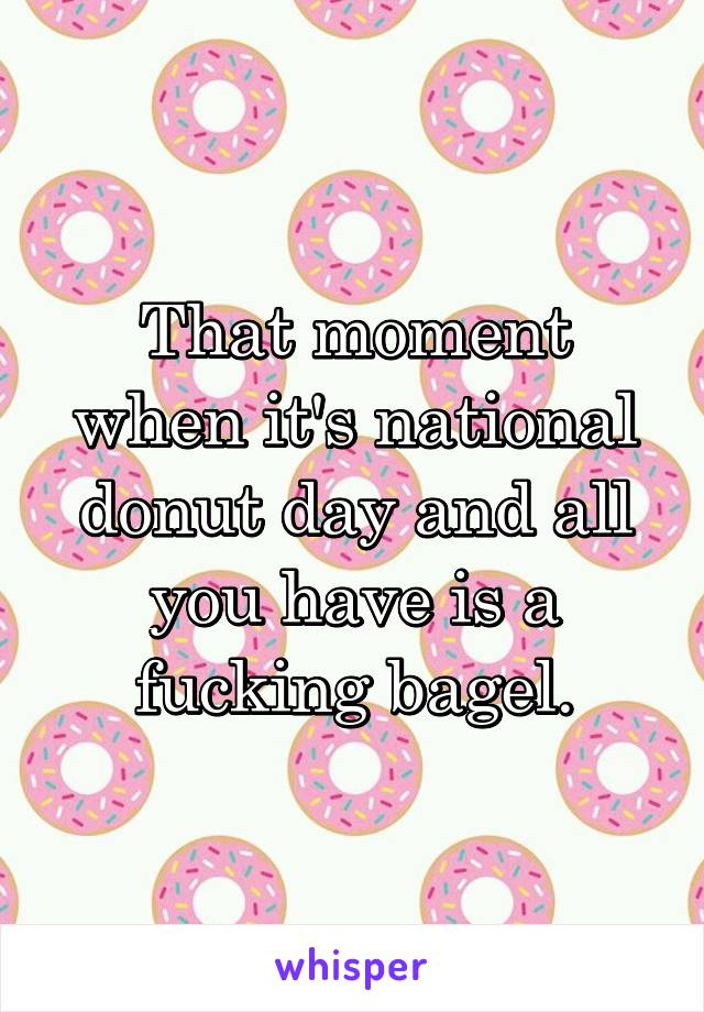 That moment when it's national donut day and all you have is a fucking bagel.
