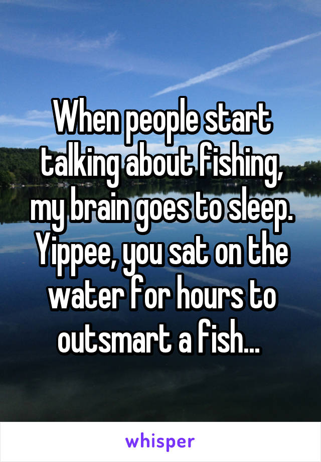 When people start talking about fishing, my brain goes to sleep. Yippee, you sat on the water for hours to outsmart a fish...