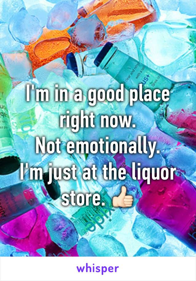 I'm in a good place right now. Not emotionally. I'm just at the liquor store. 👍🏻