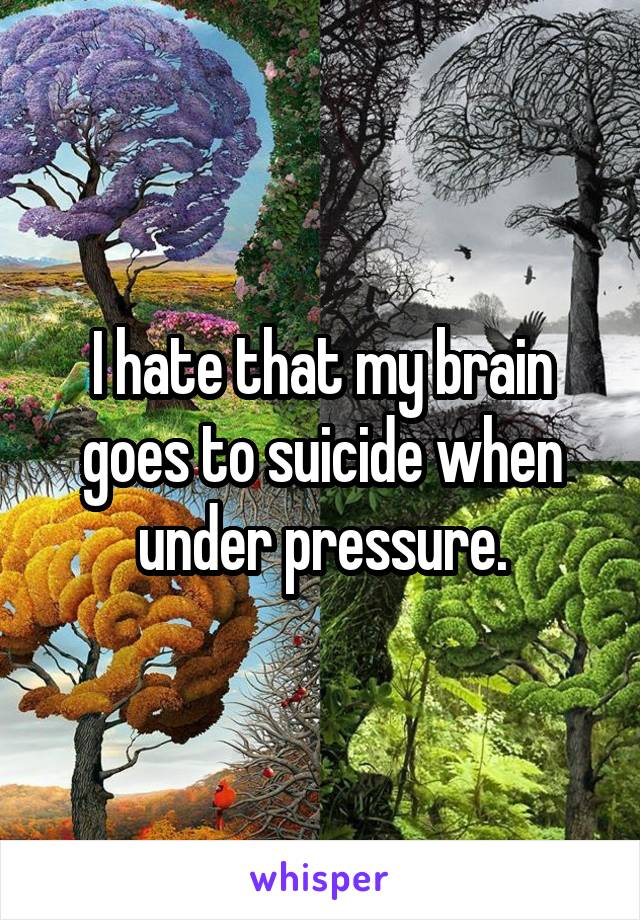 I hate that my brain goes to suicide when under pressure.