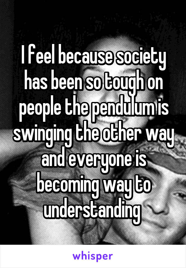 I feel because society has been so tough on people the pendulum is swinging the other way and everyone is becoming way to understanding