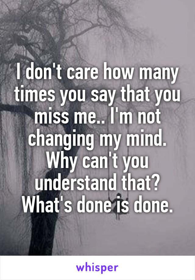 I don't care how many times you say that you miss me.. I'm not changing my mind. Why can't you understand that? What's done is done.
