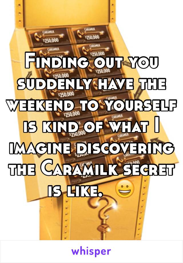 Finding out you suddenly have the weekend to yourself is kind of what I imagine discovering the Caramilk secret is like.  😀