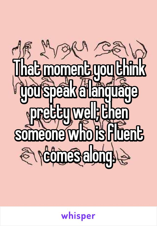 That moment you think you speak a language pretty well; then someone who is fluent comes along.