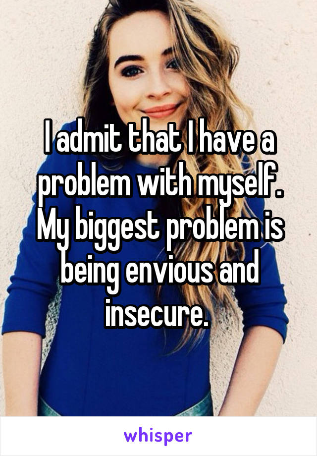 I admit that I have a problem with myself. My biggest problem is being envious and insecure.